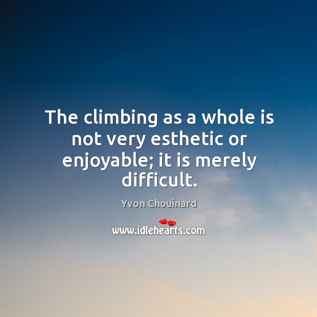 The climbing as a whole is not very esthetic or enjoyable; it is merely difficult. Yvon Chouinard Picture Quote