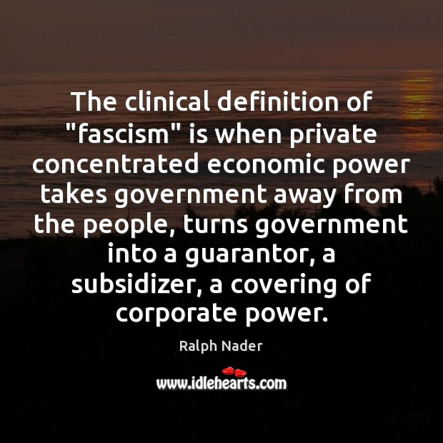 """The clinical definition of """"fascism"""" is when private concentrated economic power takes Ralph Nader Picture Quote"""