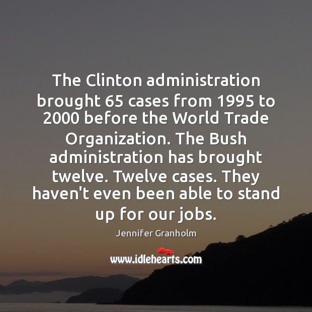 The Clinton administration brought 65 cases from 1995 to 2000 before the World Trade Organization. Jennifer Granholm Picture Quote