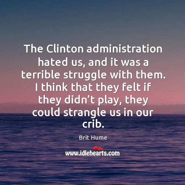 The clinton administration hated us, and it was a terrible struggle with them. Image