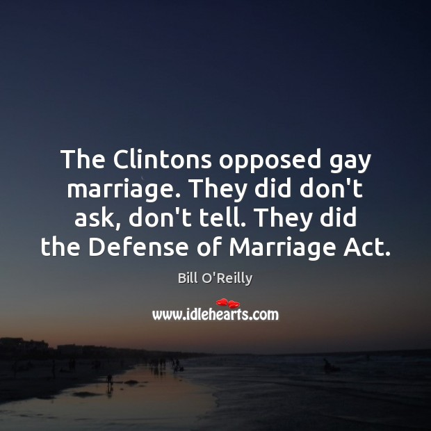 The Clintons opposed gay marriage. They did don't ask, don't tell. They Bill O'Reilly Picture Quote