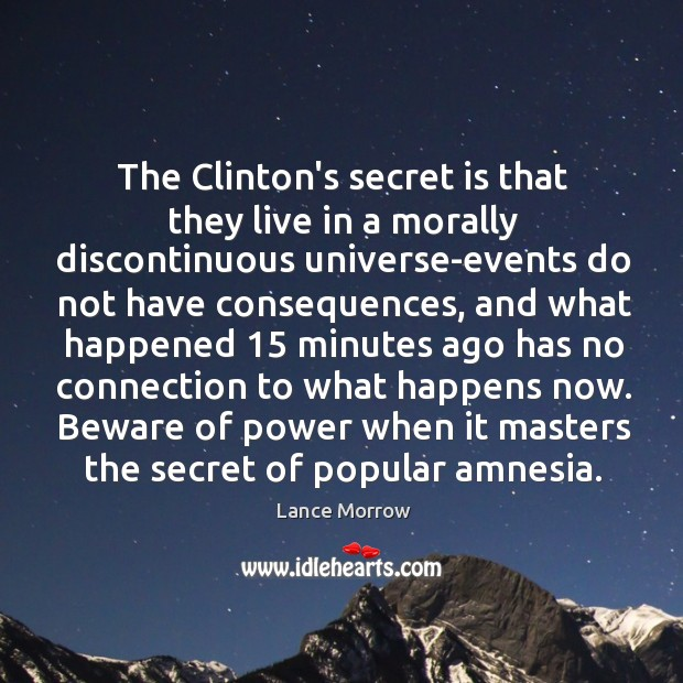The Clinton's secret is that they live in a morally discontinuous universe-events Lance Morrow Picture Quote