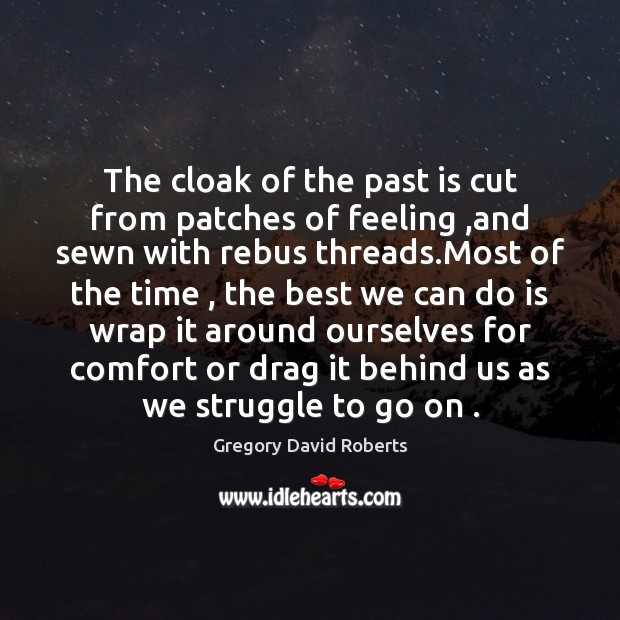 The cloak of the past is cut from patches of feeling ,and Gregory David Roberts Picture Quote