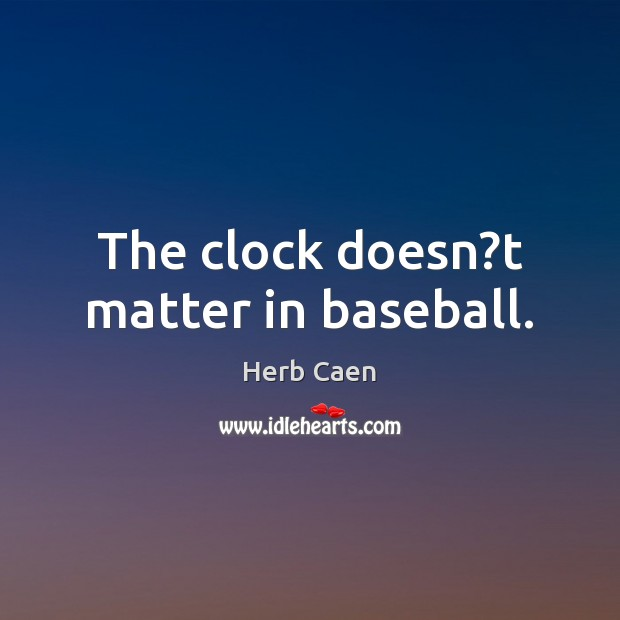 The clock doesn?t matter in baseball. Image