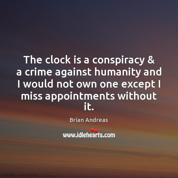 The clock is a conspiracy & a crime against humanity and I would Brian Andreas Picture Quote