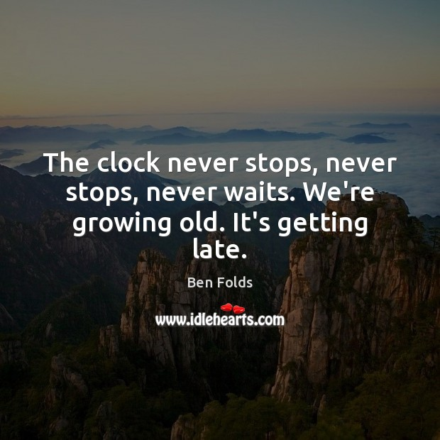 The clock never stops, never stops, never waits. We're growing old. It's getting late. Ben Folds Picture Quote