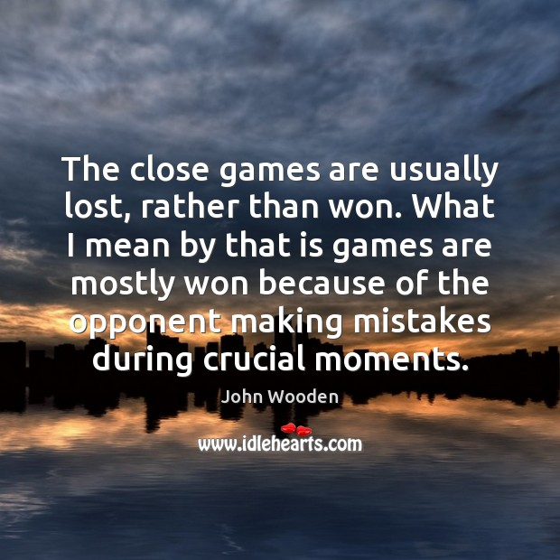 The close games are usually lost, rather than won. What I mean Image