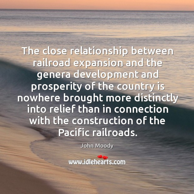 The close relationship between railroad expansion and the genera development and prosperity John Moody Picture Quote