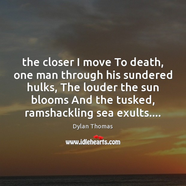 The closer I move To death, one man through his sundered hulks, Dylan Thomas Picture Quote