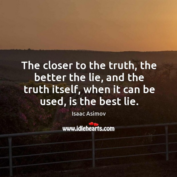 The closer to the truth, the better the lie, and the truth Image