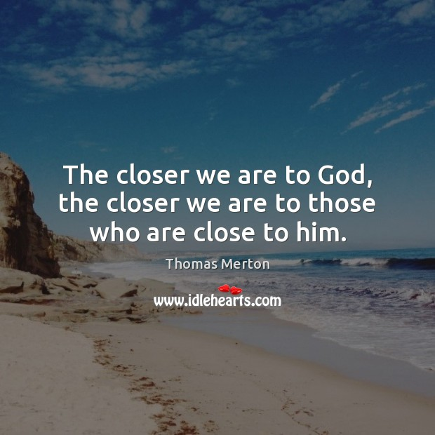 The closer we are to God, the closer we are to those who are close to him. Thomas Merton Picture Quote