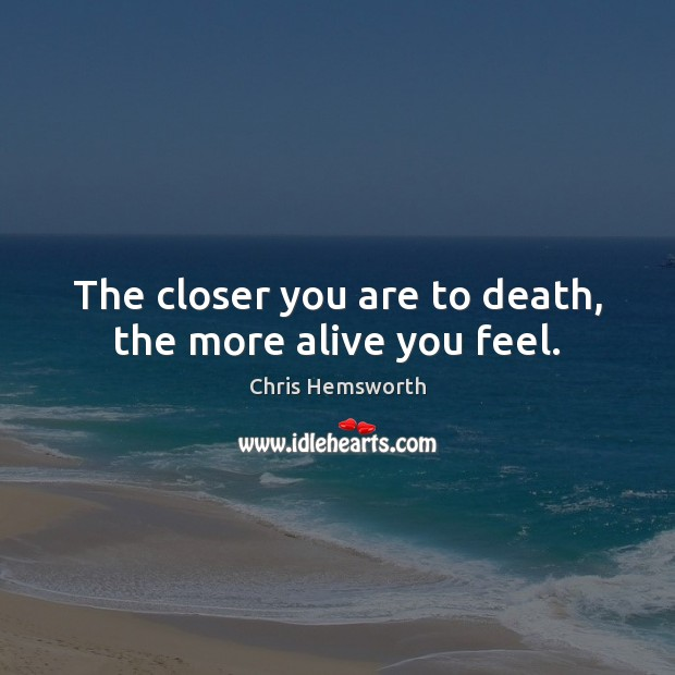 The closer you are to death, the more alive you feel. Chris Hemsworth Picture Quote
