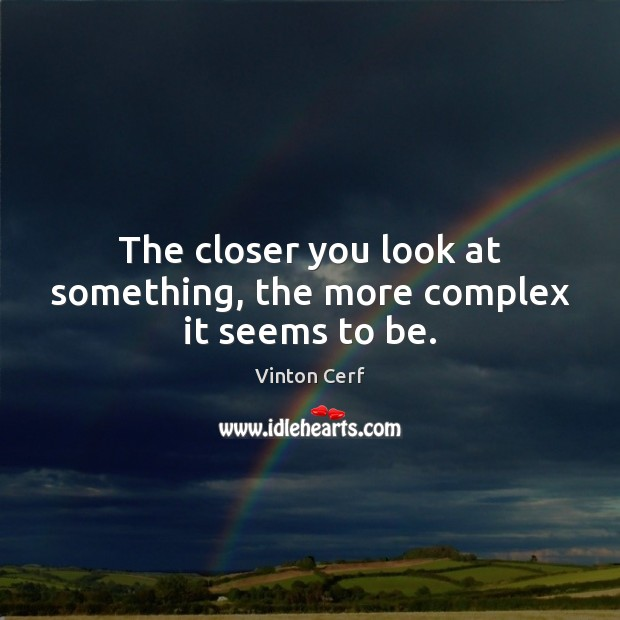 The closer you look at something, the more complex it seems to be. Image