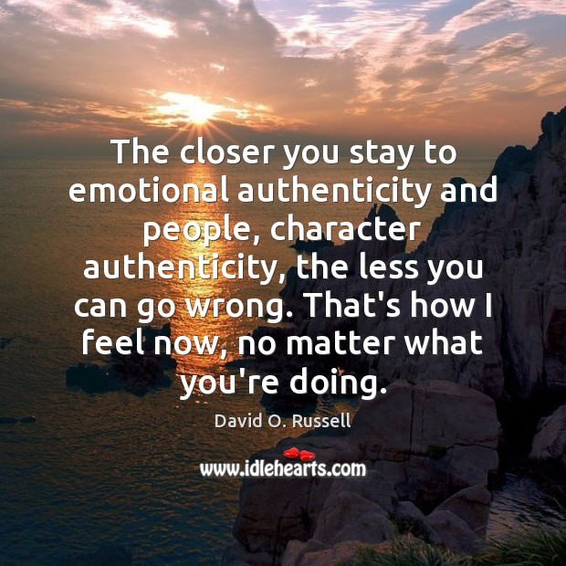The closer you stay to emotional authenticity and people, character authenticity, the David O. Russell Picture Quote