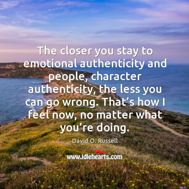 The closer you stay to emotional authenticity and people, character authenticity, the less you can go wrong. David O. Russell Picture Quote