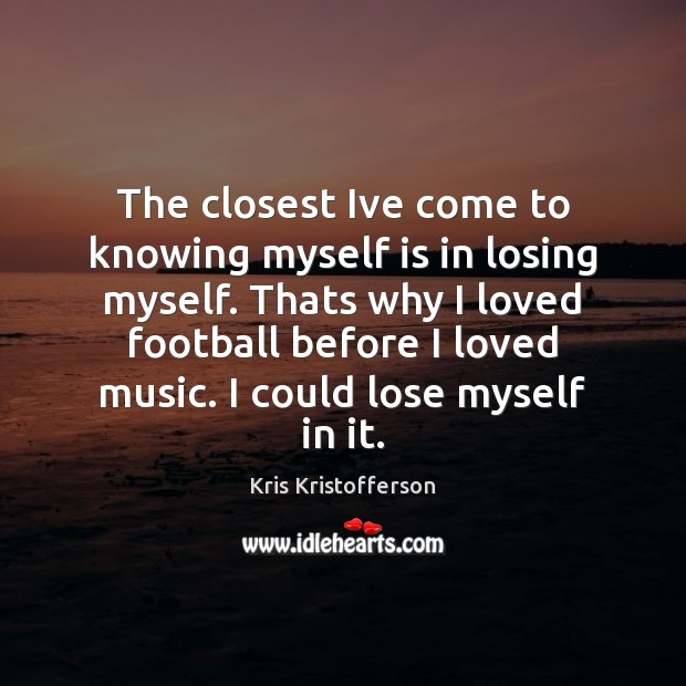 The closest Ive come to knowing myself is in losing myself. Thats Football Quotes Image