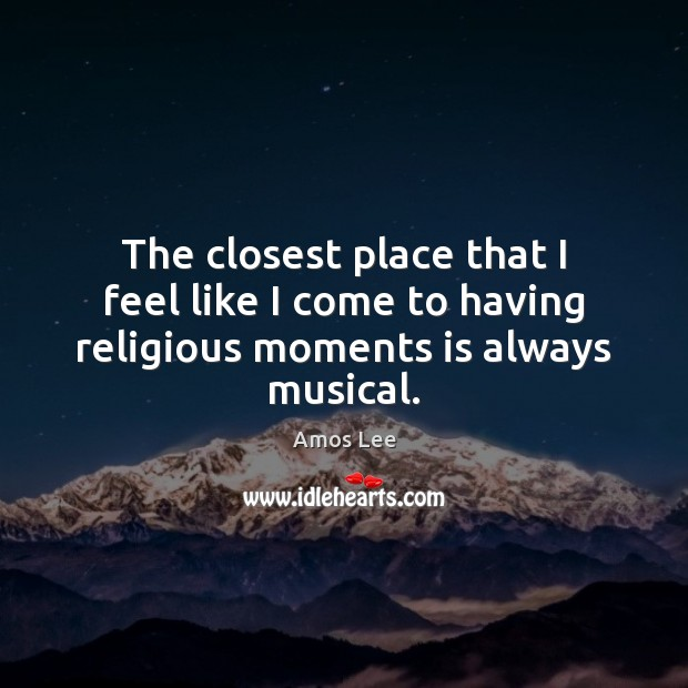 Image, The closest place that I feel like I come to having religious moments is always musical.