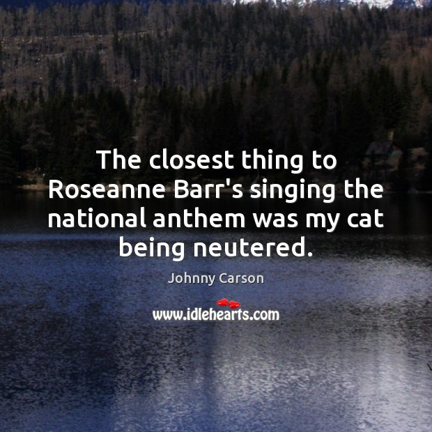 The closest thing to Roseanne Barr's singing the national anthem was my Johnny Carson Picture Quote