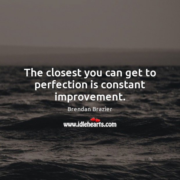 Image, The closest you can get to perfection is constant improvement.