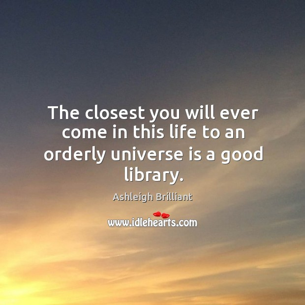 The closest you will ever come in this life to an orderly universe is a good library. Image