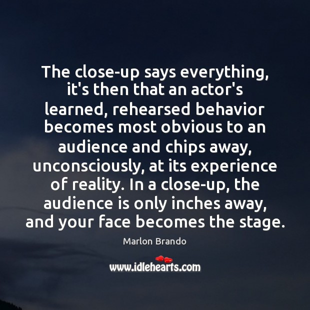 The close-up says everything, it's then that an actor's learned, rehearsed behavior Behavior Quotes Image