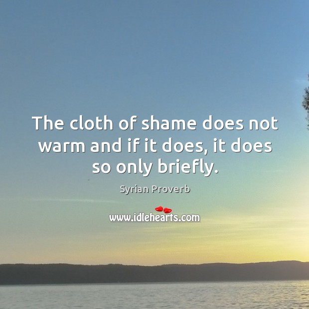 The cloth of shame does not warm and if it does, it does so only briefly. Syrian Proverbs Image