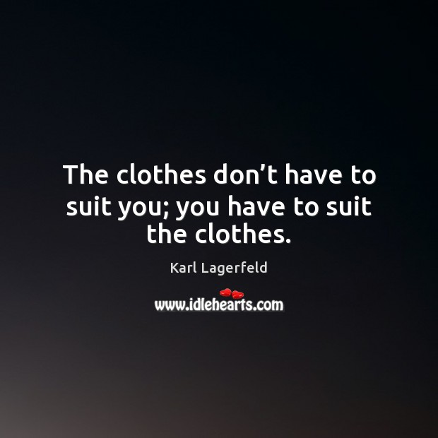 The clothes don't have to suit you; you have to suit the clothes. Karl Lagerfeld Picture Quote