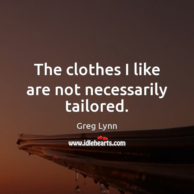 The clothes I like are not necessarily tailored. Image