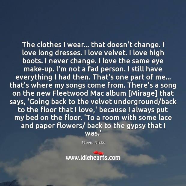The clothes I wear… that doesn't change. I love long dresses. I Stevie Nicks Picture Quote