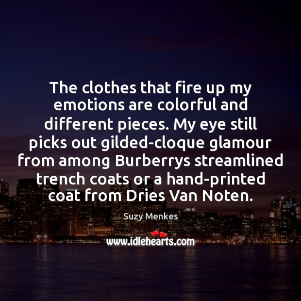 The clothes that fire up my emotions are colorful and different pieces. Suzy Menkes Picture Quote