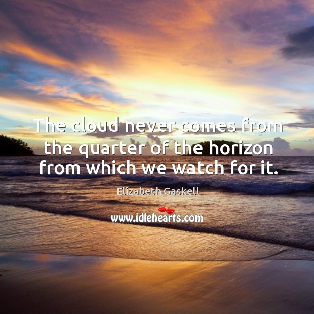 Image, The cloud never comes from the quarter of the horizon from which we watch for it.
