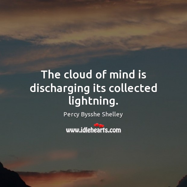 The cloud of mind is discharging its collected lightning. Percy Bysshe Shelley Picture Quote