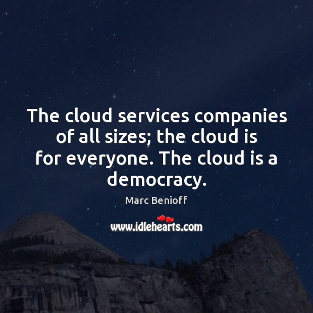 The cloud services companies of all sizes; the cloud is for everyone. Marc Benioff Picture Quote