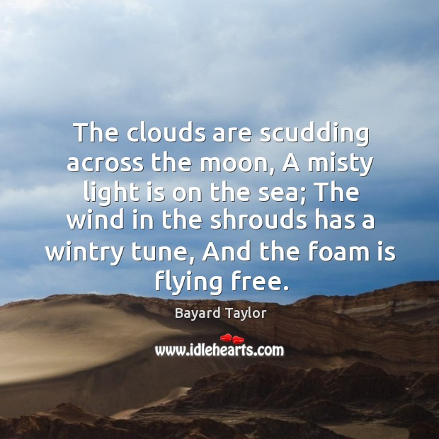 The clouds are scudding across the moon, A misty light is on Bayard Taylor Picture Quote