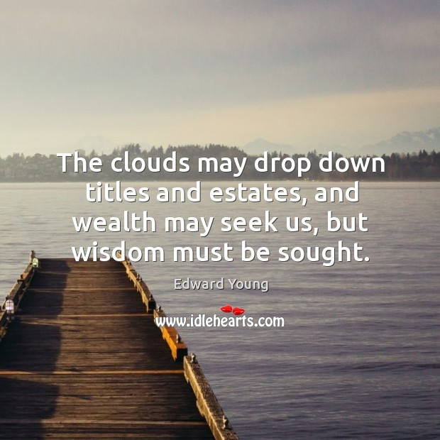 Image, The clouds may drop down titles and estates, and wealth may seek us, but wisdom must be sought.