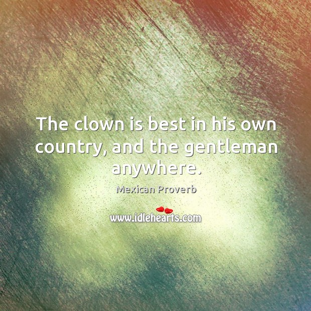 The clown is best in his own country, and the gentleman anywhere. Mexican Proverbs Image