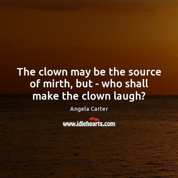 The clown may be the source of mirth, but – who shall make the clown laugh? Image