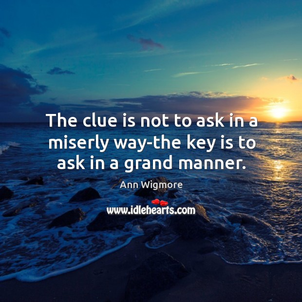 The clue is not to ask in a miserly way-the key is to ask in a grand manner. Image
