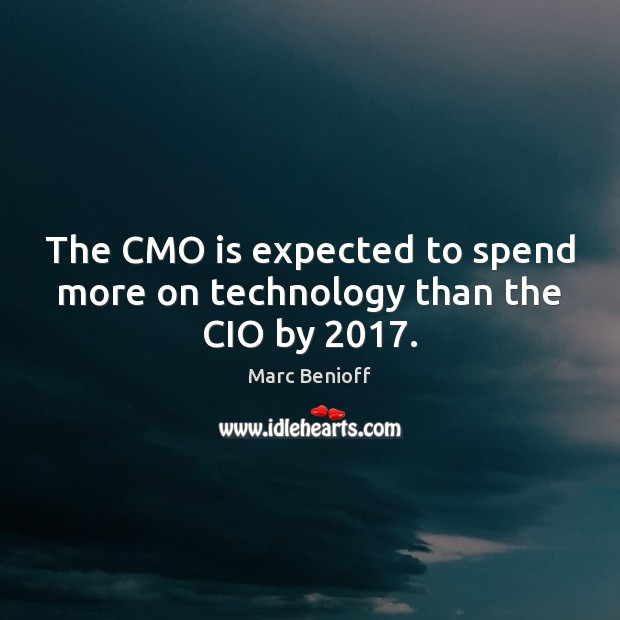The CMO is expected to spend more on technology than the CIO by 2017. Marc Benioff Picture Quote