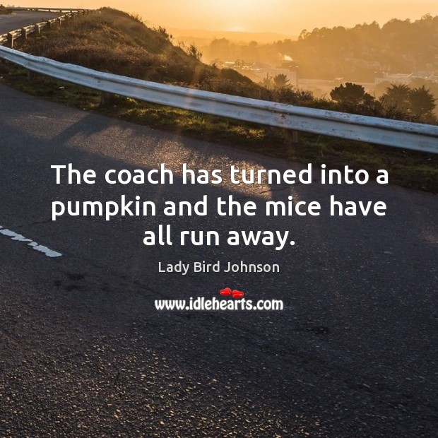 The coach has turned into a pumpkin and the mice have all run away. Lady Bird Johnson Picture Quote
