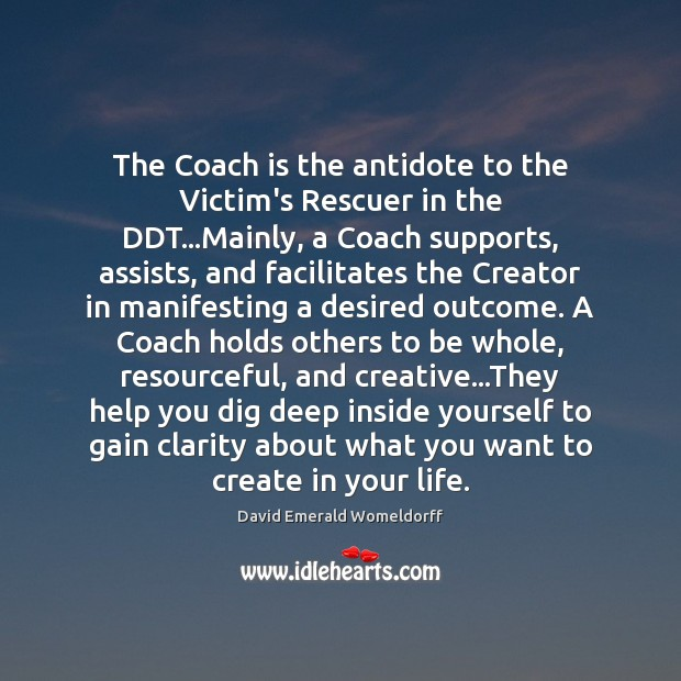 The Coach is the antidote to the Victim's Rescuer in the DDT… David Emerald Womeldorff Picture Quote
