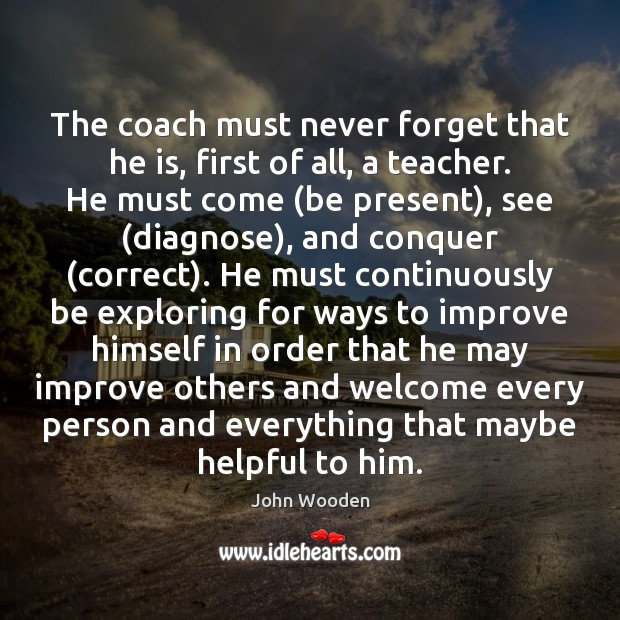 The coach must never forget that he is, first of all, a John Wooden Picture Quote