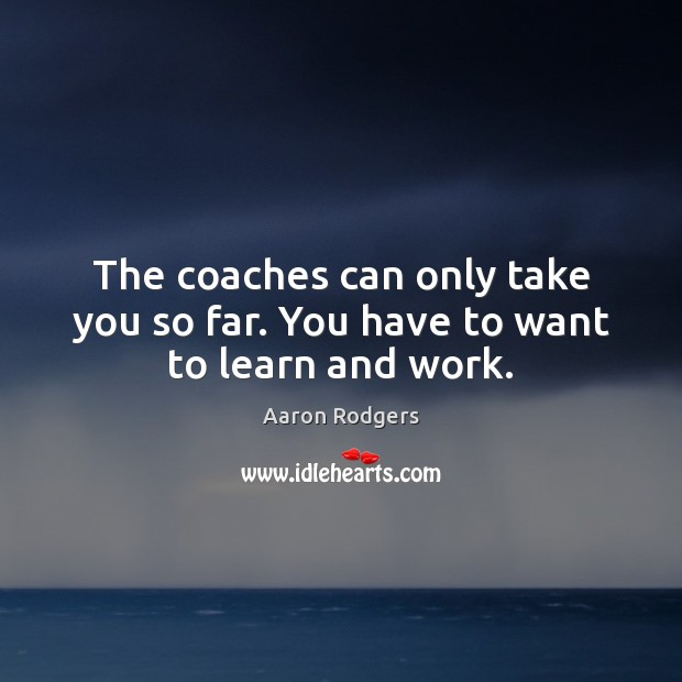Image, The coaches can only take you so far. You have to want to learn and work.