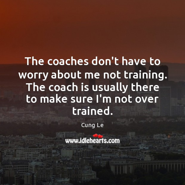 The coaches don't have to worry about me not training. The coach Image