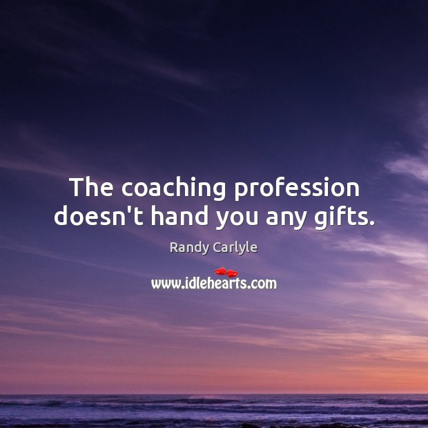The coaching profession doesn't hand you any gifts. Image