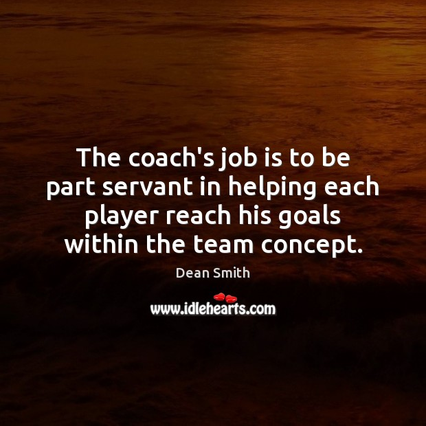 The coach's job is to be part servant in helping each player Dean Smith Picture Quote