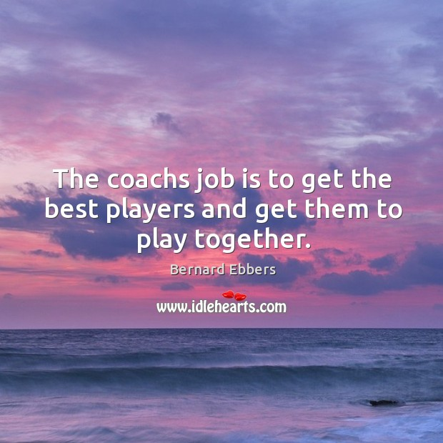 Image, The coachs job is to get the best players and get them to play together.