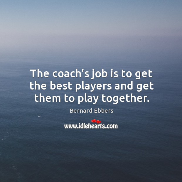 Image, The coach's job is to get the best players and get them to play together.