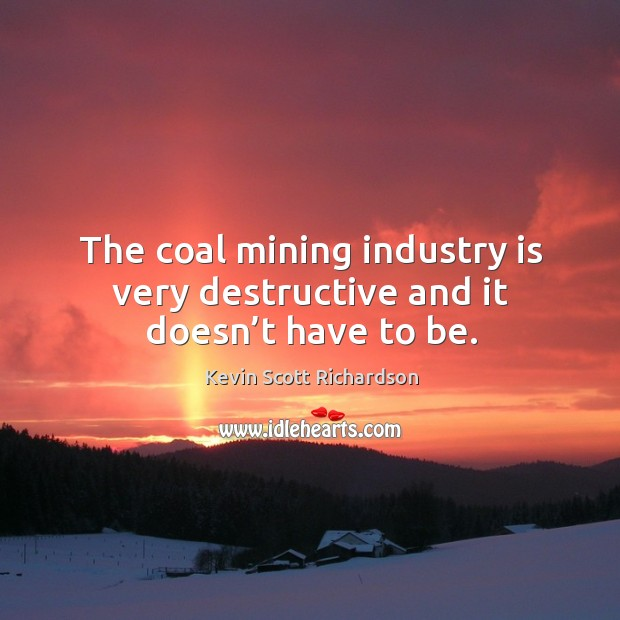The coal mining industry is very destructive and it doesn't have to be. Kevin Scott Richardson Picture Quote