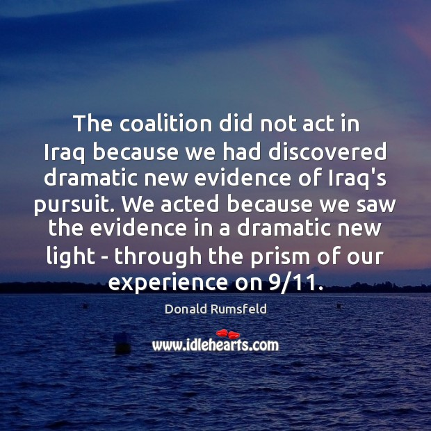 The coalition did not act in Iraq because we had discovered dramatic Donald Rumsfeld Picture Quote